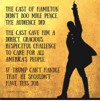 And the Vice President elect said this morning that he listened to the message and enjoyed the show.   This is all about Trump changing the focus from his $25,000,000 settlement and fine for Trump U.: THE CAST OF HAMILTON  DIDNT B00 MTHE PENCE,  THE AUDIENCE DID  THE CAST GAVE HIM A  DIRECT, GRACIOUS  RESPECTFUL CHALLENGE  TO CARE FOR ALL  AMERICAS PEOPLE.  IF TRUMP CANT HANDLE  THAT HE SHOULDNT  HAVE THIS 30b And the Vice President elect said this morning that he listened to the message and enjoyed the show.   This is all about Trump changing the focus from his $25,000,000 settlement and fine for Trump U.