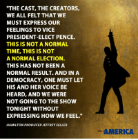 "We have a message for you, sir. We hope that you will hear us out. Vice President-elect Pence, we welcome you, and we truly thank you for joining us here at ""Hamilton American Musical,"" we really do. We, sir, we are the diverse America, who are alarmed and anxious that your new administration will not protect us, our planet, our children, our parents or defend us and uphold our inalienable rights. But we truly hope that this show has inspired you to uphold our American values and to work on behalf of all of us. All of us. Again, we truly thank you for [inaudible] this wonderful American story told by a diverse group of men, women, of different colors, creeds and orientations.: ""THE CAST, THE CREATORS,  WE ALL FELT THAT WE  MUST EXPRESS OUR  FEELINGS TO VICE  PRESIDENT-ELECT PENCE.  THIS IS NOT A NORMAL  TIME, THIS IS NOT  A NORMAL ELECTION.  THIS HAS NOT BEEN A  NORMAL RESULT AND IN A  DEMOCRACY, ONE MUST LET  HIS AND HER VOICE BE  HEARD, AND WE WERE  NOT GOING TO THE SHOW  TONIGHT WITHOUT  EXPRESSING HOW WE FEEL.""  HAMILTON PRODUCER JEFFREY SELLER  AMERICA We have a message for you, sir. We hope that you will hear us out. Vice President-elect Pence, we welcome you, and we truly thank you for joining us here at ""Hamilton American Musical,"" we really do. We, sir, we are the diverse America, who are alarmed and anxious that your new administration will not protect us, our planet, our children, our parents or defend us and uphold our inalienable rights. But we truly hope that this show has inspired you to uphold our American values and to work on behalf of all of us. All of us. Again, we truly thank you for [inaudible] this wonderful American story told by a diverse group of men, women, of different colors, creeds and orientations."