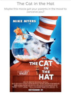 That's nice: The Cat in the Hat  Maybe this movie got your parents in the mood to  conceive you?  MIKE MYERS  De Seuss  THE CAT  IN  HAT  ONLY  NOVEMBER 21 That's nice