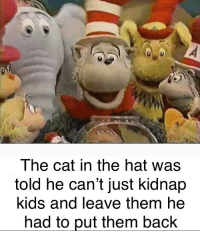 cat in the hat: The cat in the hat was  told he can't just kidnap  kids and leave them he  had to put them back