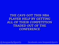 """Who is: LeBron James?"" #JeopardySports #Cavs https://t.co/xLPEF7hKH5: THE CAVS GOT THIS NBA  PLAYER HELP BY GETTING  ALL OF THEIR COMPETITION  TRADED OUT OF THE  CONFERENCE  @JeopardySports facebook.com/JeopardySports ""Who is: LeBron James?"" #JeopardySports #Cavs https://t.co/xLPEF7hKH5"