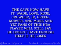 """Who is: LeBron James?"" #JeopardySports #Cavs https://t.co/1WsiraEyC5: THE CAVS NOW HAVE  IT, WADE, LOVE, ROSE,  CROWDER, JR, GREEN,  KORVER, AND MORE AND  YET FANS OF THIS NBA  PLAYER WILL STILL SAY  HE DOESNT HAVE ENOUGH  HELP IF HE LOSES  @JeopardySports facebook.com/JeopardySports ""Who is: LeBron James?"" #JeopardySports #Cavs https://t.co/1WsiraEyC5"