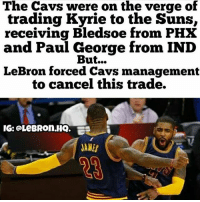 Cavs, Memes, and Paul George: The Cavs were on the verge of  trading Kyrie to the Suns,  receiving Bledsoe from PHX  and Paul George from IND  But...  LeBron forced Cavs management  to cancel this trade.  IG: @LeBROn.HQ.  JAMES The Cavs were going to trade Kyrie to the Suns for Bledsoe and the 4th pick, then try to get Paul George. Would the Cavs have been better, worse, or the same if this trade went down? (Via @lebron.hq)