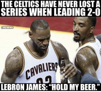 "Beer, LeBron James, and Nba: THE CELTIeS HAVE NEVER LOST A  SERIES WHEN LEADING 2-0  @NBAMEMES  CAVALIER  LEBRON JAMES: ""HOLD MY BEER."" Lebronnn"