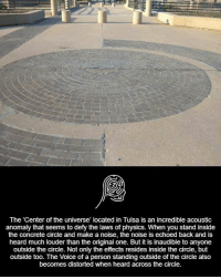 Memes, The Voice, and Voice: The 'Center of the universe' located in Tulsa is an incredible acoustic  anomaly that seems to defy the laws of physics. When you stand inside  the concrete circle and make a noise, the noise is echoed back and is  heard much louder than the original one. But it is inaudible to anyone  outside the circle. Not only the effects resides inside the circle, but  outside too. The Voice of a person standing outside of the circle also  becomes distorted when heard across the circle.