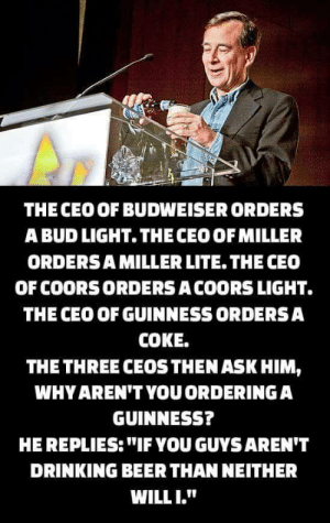 "Beer, Drinking, and Bud Light: THE CEO OF BUDWEISER ORDERS  A BUD LIGHT. THECEO OFMILLER  ORDERSA MILLER LITE. THE CEO  OF COORSORDERS A COORS LIGHT.  THE CEO OF GUINNESS ORDERSA  COKE.  THE THREE CEOSTHEN ASK HIM,  WHY AREN'T YOUORDERINGA  GUINNESS?  HE REPLIES:""IF YOU GUYSAREN'T  DRINKING BEER THAN NEITHER  WILLI."""
