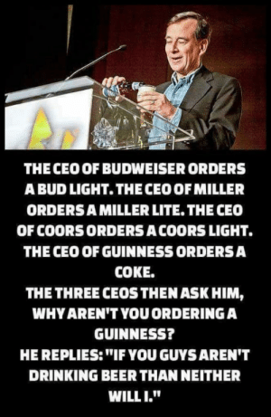 "Beer, Drinking, and Bud Light: THE CEO OF BUDWEISER ORDERS  A BUD LIGHT. THECEO OFMILLER  ORDERSA MILLER LITE. THE CEC0  OF COORS ORDERS ACOORS LIGHT.  THE CEO OF GUINNESS ORDERS A  COKE.  THE THREE CEOSTHEN ASK HIM,  WHY AREN'T YOU ORDERING A  GUINNESS?  HE REPLIES:""IF YOU GUYSAREN'T  DRINKING BEER THAN NEITHER  WILL I."" Umm... that's the CEO of Sam Adams, and it's a bottle of Sam Adams."