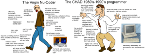 """The Virgin Nu-coder vs The Chad 1980s-1990s Programmer: The CHAD 1980's-1990's programmer  The Virgin Nu-Coder  spent time reading  Marvel/DC comics  he could actually  do better, but decides  whamen and pajeets  when they actually  were just for nerds  facial hair came in various shapes and sizes,  well kempt or hairless entirely  spends extra  time on reddit  often only  policing  wrongthink  knows shit  deserve more  does a damn good job,  helped make classic vidya  for old PCs  like drag and drop,  pajeets do the actual  programming  filthy beard is a reflection of how  little he cares for himself  had a vast  knowledge  of BASIC  consumes  had a healthy  capeshit because  the media tells  literal cuck  """"MORE SOY  diet because of  MORE SOY""""  good pay and  self-dependence  him to  looks like  ended up growing  into legends like  the 8-bit guy  his randomly  put together  clothing still  managed to  look classy and  clean  a faggish  lumberjack  can't think for  learned to defend  """"as a male  himself  himself from  feminist""""  football brads  the pathogens inside  him have more testosterone  Commodore  in high school  blood cells have  1084  requires parent figures from  being coddled too much as  effectively  been replaced  with soy cells  often married to  commodore 18D  his one girlfriend  from high school  a child  folds like a bad  poker hand when someone  actually gets up in his face  legacy was a family  with a few kids and a  effortlessly lifted heavy ass  workstations and got gains from  pet  will never actually  amount to much, his  his hands are weak since  it  his computers are thin and  light  bloodline ends with him The Virgin Nu-coder vs The Chad 1980s-1990s Programmer"""