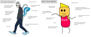 The Virgin Commentary vs The Chad Brew: THE CHAD BREW  The Virgin Commentary  A4  Worst guy to talk to  Best guy to talk to  Uses the same images as  Content revolves around  Shares funny and  interesting stories  a background  opinionated views that  are not interesting  Uses variety of backgrounds he  illustrated to show the setting where the  story takes place  Tells corny jokes  Presents a mascot with a  Has acknowledged that  his art style is shit, but it's  creative yet edgy look  that can be easily  forgettable  unique  Tells jokes based on variety of  references  Low budget video editing  equipment. Lacks in  editing  Shows actual animation  Uses limited amount of  to tell the story  OucH!  expressions to represent  the emotions of the  narrator  Uses the same video equipment  Human  since, but still entertains his  One creator defends child labor and  audience.  pedophilia  Not human  One of the oldest storytime  animators on YouTube The Virgin Commentary vs The Chad Brew