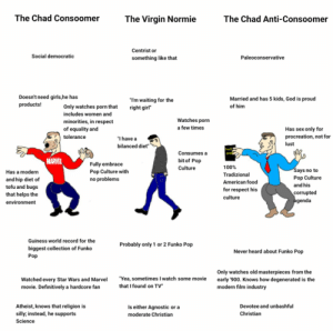 """The Chad Consoomer vs The Virgin Normie vs The Chad Anti-Consoomer: The Chad Consoomer  The Virgin Normie  The Chad Anti-Consoomer  Centrist or  Social democratic  Paleoconservative  something like that  Doesn't need girls,he has  products!  Married and has 5 kids, God is proud  """"T'm waiting for the  right girl""""  of him  Only watches porn that  includes women and  Watches porn  minorities, in respect  a few times  of equality and  Has sex only for  procreation, not for  tolerance  """"I have a  lust  bilanced diet""""  Ho  Consumes a  MARVEL  bit of Pop  Fully embrace  Pop Culture with  no problems  100%  Culture  Says no to  Has a modern  Tradizional  Pop Culture  and hip diet of  tofu and bugs  that helps the  American food  and his  for respect his  corrupted  agenda  culture  environment  Guiness world record for the  Probably only 1 or 2 Funko Pop  biggest collection of Funko  Never heard about Funko Pop  Pop  Only watches old masterpieces from the  early '900. Knows how degenerated is the  modern film industry  """"Yea, sometimes I watch some movie  that I found on TV""""  Watched every Star Wars and Marvel  movie. Definitively a hardcore fan  Atheist, knows that religion is  Is either Agnostic or a  Devotee and unbashful  silly; instead, he supports  Christian  moderate Christian  Science The Chad Consoomer vs The Virgin Normie vs The Chad Anti-Consoomer"""