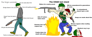 The Virgin Surrender vs the CHAD LAST STAND: The CHAD last stand  The Virgin surrender  No one cares about him  Makes his country proud  Will be remembered for generations  to come  Cries while getting arrested  Brings shame to his country  Is outnumbered,  doesn't give a shit  Doesn't have the balls to  Kills 57 before  Songs are made about him  fight  Never shot his gun  taken down  Women orgasm when reading  Enemies fear and  his story  respect him  Will get executed anyway  Manliest way to go  Family takes his  death with pride  Family is embarassed instead of sad The Virgin Surrender vs the CHAD LAST STAND