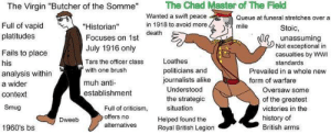 "Virgin, Death, and History: The Chad Master of The Field  The Virgin ""Butcher of the Somme""  Wanted a swift peace  in 1918 to avoid more  Queue at funeral stretches over a  Full of vapid  platitudes  ""Historian""  Focuses on 1st death  July 1916 only  mile  Stoic,  unassuming  Not exceptional in  casualties by WWI  Fails to place  Loathes  Tars the officer class  his  standards  politicians and  journalists alike  with one brush  Prevailed in a whole new  analysis within  a wider  form of warfare  muh anti  establishment  Understood  Oversaw some  context  the strategic  situation  of the greatest  victories in the  Full of criticism  offers no  Smug  history of  British arms  Helped found the  Dweeb  alternatives  1960's bs  Royal British Legion Virgin Butcher of the Somme vs Chad Master of the Field"