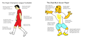 The Virgin Champions League Footballer vs. the Chad MLS Soccer Player: The Chad MLS Soccer Player  The Virgin Champions League Footballer  Team's salary cap  Versatile, played  Raised to play football  since birth, can only  play one sport  Massively overpaid, far too  ensures that he isn't too  football before  rich to relate to the  rich, can relate to the  switching to soccer  struggles of everyday fans  average man  His club's coaches,  players, and fans  are all foreign  Team names are  His club represents  the country-coaches,  teammates, and fans  literally just the names  of the cities they are in  No patriotism-always  tempted to leave for a club  in another European  are all from America  Stadium shoots  fire every time he  scores a goal  Loyal to his country,  will play in America  his whole career  country or even China  games are boring,  always end in a tie  Boring penalty  shootouts, just kicks the  ball in front of the goal  Team names are  awesome natural  Awesome penalty shootouts  that begin 35 yards from  the goal, does this every  disasters like fire  and earthquakes  time a game ends in a tie The Virgin Champions League Footballer vs. the Chad MLS Soccer Player