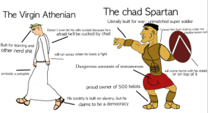 Nerd, Reddit, and Run: The chad Spartan  The Virgin Athenian  Literally built for war; unmatched super soldier  Tanned Skin from training under hot  Mediterranean sun  Doesn't even let his wife outside because he's  afraid he'll be cucked by chad  Built for learning and  other nerd shit  will run away when he loses a fight  Dangerous amounts of testosterone  will come home with his shield;  or on top of it  probably a pedophile  proud owner of 500 helots  His society is built  slavery, but he  on  claims to be a democracy Spartans what is your profession?