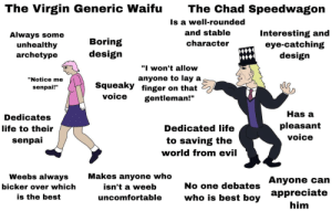 "Life, Virgin, and Appreciate: The Chad Speedwagon  The Virgin Generic Waifu  Is a well-rounded  and stable  Interesting and  eye-catching  design  Always some  unhealthy  archetype  Boring  design  character  ""I won't allow  anyone to lay a  Squeaky finger on that  ""Notice me  senpai!""  voice  gentleman!""  Has a  Dedicates  pleasant  Dedicated life  life to their  voice  senpai  to saving the  world from evil  Makes anyone who  Weebs always  No one debates Anyone can  who is best boy  isn't a weeb  bicker over which  appreciate  is the best  uncomfortable  him The Virgin Generic Waifu vs The Chad Speedwagon"