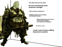 Smough at the party: The chairs here are too small  No one's touched the bone  casserole I brought  Why is Ornstein avoiding me?  Priscilla's eyebrows are too pointy  2/10 Would not smash  What does that whore Ciaran see  in that manlet Artorias?  145 master race checking in  Sif peed on my leg  I wish I was at  home sniffing  Gwynevere's panties Smough at the party