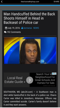 Memes, Arkansas, and 🤖: the channelhiphop.com  SHARE  Man Handcuffed Behind the Back  Shoots Himself in Head in  Backseat of Police car  EE July 19, 2016  born wise NEWS  192 Comments  Search Your ldL  Neighborhood For  Local Real  Great Schools And  Estate Guide  Homes For Sale.  realtor.com/local  SOUTHAVEN, MS (abc24.com) A Southaven man is  shot while handcuffed in the back of a police car. Chavis  Carter was killed in Jonesboro, Arkansas. officers  say  Carter committed suicide. Carter's family doesn't believe  it and they want answers. Read this slowly.