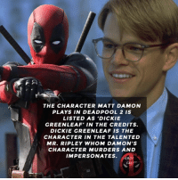 Cool easter egg😎 • • • • Follow @deadpoolfacts for your daily Deadpool dose. 👇👇👇👇 ryanreynolds xforce deadpool2 mcu infinitywar deadpool marvel thetalentedmrripley mattdamon: THE CHARACTER MATT DAMON  PLAYS IN DEADPOOL 2 IS  LISTED AS 'DICKIE  GREENLEAF' IN THE CREDITS.  DICKIE GREENLEAF IS THE  CHARACTER IN THE TALENTED  MR. RIPLEY WHOM DAMON'S  CHARACTER MURDERS AND  IMPERSONATES. EADF0L  DEADFOOL  FACT Cool easter egg😎 • • • • Follow @deadpoolfacts for your daily Deadpool dose. 👇👇👇👇 ryanreynolds xforce deadpool2 mcu infinitywar deadpool marvel thetalentedmrripley mattdamon