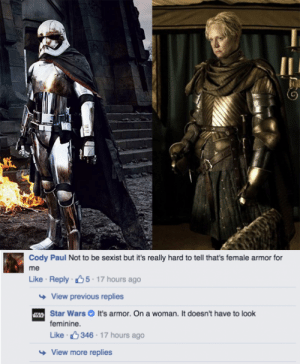 "the-cheese-standsalone:  bestnatesmithever:  kiokushitaka:  adrastuscomic:  iwoofjaneway:  "" It's armor. On a woman. It doesn't have to look feminine.""  If I ever don't reblog this, it's because I'm dead.  game devs take note  What a weird impulse. Why would you need it to look feminine? Or masculine? It's armor to protect your body from death. Not dying should be gender neutral.    "" It's armor to protect your body from death. Not dying should be gender neutral.  "" : the-cheese-standsalone:  bestnatesmithever:  kiokushitaka:  adrastuscomic:  iwoofjaneway:  "" It's armor. On a woman. It doesn't have to look feminine.""  If I ever don't reblog this, it's because I'm dead.  game devs take note  What a weird impulse. Why would you need it to look feminine? Or masculine? It's armor to protect your body from death. Not dying should be gender neutral.    "" It's armor to protect your body from death. Not dying should be gender neutral.  """