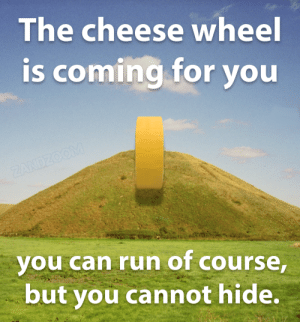 Every moment that you aren't running, it is getting closer: The cheese wheel  is coming for you  ZANDZOOM  you can run of course,  but you cannot hide. Every moment that you aren't running, it is getting closer