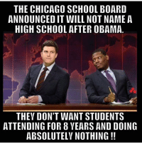 LOL. 🔴🔵Want to see more? Check out my YouTube channel: Dylan's Daily Show🔵🔴 JOINT INSTAGRAM: @rightwingsavages Partners: 🇺🇸👍: @The_Typical_Liberal 🇺🇸💪@tomorrowsconservatives 🇺🇸 @DylansDailyShow 😈 @too_savage_for_liberals 💪 @RightWingRoast 🇺🇸 @Conservative.American2017 🇺🇸 @Trumpmemz DonaldTrump Trump HillaryClinton MakeAmericaGreatAgain Conservative Republican Liberal Democrat Ccw247 MAGA Politics LiberalLogic Savage TooSavageForDemocrats Instagram Merica America PresidentTrump Funny True sotrue: THE CHICAGO SCHOOL BOARD  ANNOUNCED IT WILL NOT NAME A  HIGH SCHOOL AFTER OBAMA  THEY DON'T WANT STUDENTS  ATTENDING FOR 8VEARS AND DOING  ABSOLUTELY NOTHING LOL. 🔴🔵Want to see more? Check out my YouTube channel: Dylan's Daily Show🔵🔴 JOINT INSTAGRAM: @rightwingsavages Partners: 🇺🇸👍: @The_Typical_Liberal 🇺🇸💪@tomorrowsconservatives 🇺🇸 @DylansDailyShow 😈 @too_savage_for_liberals 💪 @RightWingRoast 🇺🇸 @Conservative.American2017 🇺🇸 @Trumpmemz DonaldTrump Trump HillaryClinton MakeAmericaGreatAgain Conservative Republican Liberal Democrat Ccw247 MAGA Politics LiberalLogic Savage TooSavageForDemocrats Instagram Merica America PresidentTrump Funny True sotrue