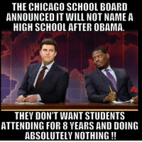 ~ Ginger  Rowdy Conservatives: THE CHICAGO SCHOOL BOARD  ANNOUNCEDIT WILL NOT NAME A  HIGH SCHOOL AFTER OBAMA  THEY DON'T WANT STUDENTS  ATTENDING FOR 8 VEARS AND DOING  ABSOLUTELY NOTHING ~ Ginger  Rowdy Conservatives