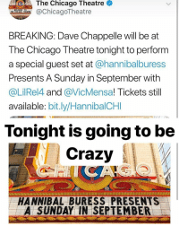 Chicago, Crazy, and Memes: The Chicago Theatre  @ChicagoTheatre  BREAKING: Dave Chappelle will be at  The Chicago Theatre tonight to perform  a special guest set at @hannibalburess  Presents A Sunday in September with  @LilRel4 and @VicMensa! Tickets still  available: bit.ly/HannibalCHI  Tonight is going to be  Crazy  HANNIBAL BURESS PRESENTS  A SUNDAY IN SEPTEMBER Come on down Chicago don't miss it.