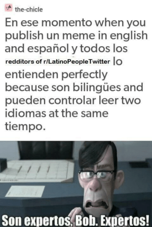You guys are da best ;): the-chicle  En ese momento when you  publish un meme in english  and español y todos los  redditors of r/LatinoPeopleTwitter lo  entienden perfectly  because son bilingües and  pueden controlar leer two  idiomas at the same  tiempo.  Son expertos, Bob. Expertos! You guys are da best ;)