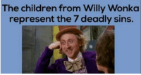Willy Wonka: The children from Willy Wonka  represent the 7 deadly sins.