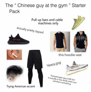 "This is brilliant 😂: The "" Chinese guy at the gym"" Starter  Pack  Pull up bars and cable  machines only  Actually pretty ripped  this hoodie vest  Yeezy.jpg  Pumped-gym-guy walk but  is actually a nice dude when you  ask them something  Trying American accent This is brilliant 😂"