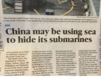 fucked up if true: The Chinese missile frigate Yulin fires an anti-surface  Chinese missile frigate Yulin fires an anti-surface gun battery last month during exercises with Singapore's navy  in the South China Sea Some analysts fear China is elevating its presence in the sea so it can concel its submarines  ト ASIA  China may be using sea  to hide its submarines  de  th  d to  nual  not to furth  nuclear-powered. It also  that developed by the  in has at least three nuclear- United States and Russia. tracking their submarines U  powered submarines ca Its submarine program is in the open ocean.  United States was easily  er militarize outposts in  the South China Sea.  South China Sea-pable of launching balli a major part of that push. So the Soviets created te  tic missiles and is plan Since submarines canhevily mined and forti ed  The  bounded by Vietnam,  China, Taiwan, Japan, the ning to add five more, often avoid detection,  Philippines and Malaysia according to a Pentagon they are less vulnerable to  is one of the world's most report released Last year. afirst-strike attack than  fied zones for their subs to  operate as close to the  United States as possible.  One was in the White Sea a  the other was in the Sea of  f important shipping lanes. In an April medía briet. land-based intercontinen  ing in Washington, a top tal ballistic missiles or  U.S. Navy official said the  of northwest Rassis andS  1  China asserts it holds  maritime rights to 80  nuclear bombers  China's 11.2 submarine Okhotsk, north of Japan, fucked up if true