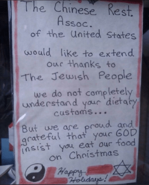 This sign makes me feel very appreciated: The Chinese Rest.  Assoc.  of the United States  would like to extend  our thanks to  The Jewish People  we do not  completely  understand your 'dietaty  customs...  But we are proud and  grateful that your GOD  insist you eat our food  on Christmas  C Happy  Holidays! This sign makes me feel very appreciated