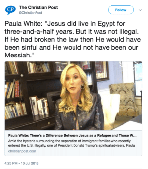 "Jesus, Tumblr, and Blog: The Christian Post  @ChristianPost  CP  Follow  Paula White: ""Jesus did live in Egypt for  three-and-a-half years. But it was not illegal.  If He had broken the law then He would have  been sinful and He would not have been our  Messiah.""  Paula White: There's a Difference Between Jesus as a Refugee and Those w…  Amid the hysteria surrounding the separation of immigrant families who recently  entered the U.S. illegally, one of President Donald Trump's spiritual advisers, Paula  christianpost.com  4:25 PM - 10 Jul 2018 tami-taylors-hair:Really? This broad can't think of one time Jesus got in trouble with the law? Like, once? Where it maybe led to a pretty significant consequence? Not once?"