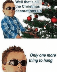 Me rn: the Christmas  decorations up  Only one more  thing to hang Me rn
