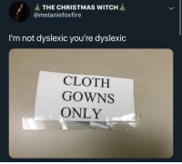 Christmas, MeIRL, and Witch: THE CHRISTMAS WITCH  @melaniefoxfire  I'm not dyslexic you're dyslexic  CLOTH  GOWNS  ONLY Meirl