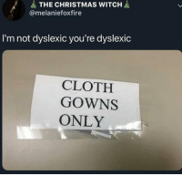 Christmas, Witch, and Dyslexic: THE CHRISTMAS WITCH  @melaniefoxfire  I'm not dyslexic you're dyslexic  CLOTH  GOWNS  ONLY