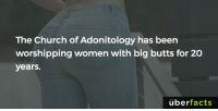 http://listverse.com/2016/07/19/10-everyday-things-worshiped-as-sacred/: The Church of Adonitology has been  worshipping women with big butts for 20  years.  uber  facts http://listverse.com/2016/07/19/10-everyday-things-worshiped-as-sacred/