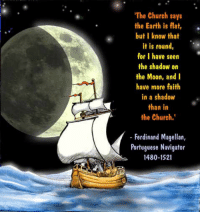 "Church, Google, and Internet: The Church says  the Earth is flat,.  but I know that  it is round,  for I have seen  the shadow on  the Moon, and l  have more faith  in a shadow  than in  the Church.  Ferdinand Magellan,  Portuguese Navigator  1480-1521 <p><a href=""https://richardcoeurdeleon.tumblr.com/post/160913694299/forthelove-ofscience-i-love-when-scientific"" class=""tumblr_blog"">richardcoeurdeleon</a>:</p><blockquote> <p><a href=""https://forthelove-ofscience.tumblr.com/post/156543788834"" class=""tumblr_blog"">forthelove-ofscience</a>:</p> <blockquote><p>💚</p></blockquote> <p>I love when 'scientific' atheists who require 'evidence and proof' don't even check their sources before posting trash propaganda. How hard is it to use Google?</p> <figure data-orig-width=""1163"" data-orig-height=""469"" class=""tmblr-full""><img src=""https://78.media.tumblr.com/c06b9f7243e709e1338e1432f9b7e2b4/tumblr_inline_oqbaczYQcZ1uaac4u_540.jpg"" alt=""image"" data-orig-width=""1163"" data-orig-height=""469""/></figure><p>In case it's too small to read. Your quote is listed, followed with, ""This quotation is often found on the internet attributed to Magellan, but never with a source, and no English occurrence prior to its use by Robert Green Ingersoll in his essay ""Individuality"" (1873) has been located.""</p> <p>A quick scan of Ingersoll shows that he was an anti-Christian agnostic who had a few axes to grind. Like many statements from 19th c. Dark Age - commonly referred to as 'the Enlightenment' - not only is this quote wrong, but no source is given to indicate that it wasn't completely fabricated. </p> </blockquote>"