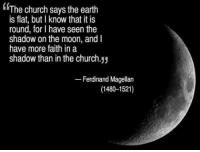 Memes, Moon, and The Shadow: The church says the earth  is flat, but lknow that it is  round, for I have seen the  shadow on the moon, and  have more faith in a  shadow than in the church.yy  Ferdinand Magellan  (1480-1521) Faith in a shadow 👏👏