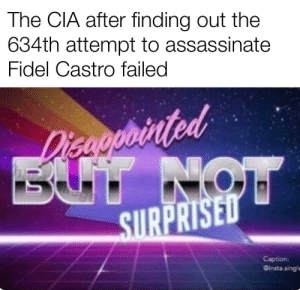 He just can't go down: The CIA after finding out the  634th attempt to assassinate  Fidel Castro failed  Disaoprinted  BUT NOW  SURPRISED  Caption:  Ginsta.singl He just can't go down