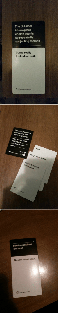 Some Gold From Rando: The CIA now  interrogates  enemy agents  by repeatedly  subjecting them to  Some really  fucked-up shit.  2 Cards Against Humanity   You guys, saw this  crazy movie last  night. It opens on  then there's some  stuff about  and  and then it ends  with  Balls.  DRAW  Card Against Humanity  PICK  Sexy pillow fights.  connection.  um  Cards Against Humanity   Betcha can't have  just one!  Double penetration. Some Gold From Rando