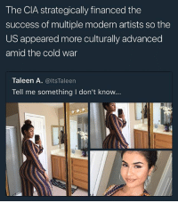 Wow...okay: The CIA strategically financed the  success of multiple modern artists so the  US appeared more culturally advanced  amid the cold war  Taleen A. @ltsTaleen  Tell me something I don't know... Wow...okay