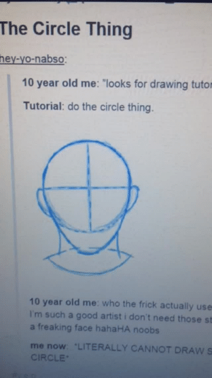 """Frick, Fucking, and Life: The Circle Thing  hey-yo-nabso  10 year old me: """"looks for drawing tutor  Tutorial: do the circle thing.  10 year old me: who the frick actually use  I'm such a good artist i don't need those st  a freaking face hahaHA noobs  me now: LITERALLY CANNOT DRAW S  CIRCLE howtodrawyourdragon:  roflo-the-animator: that-ships-hellabig:  psionicillusionist:   phantaysia:  dustinmathisen:  doolaanddawla:  davediddlystrider:  IM THE WORST ART TEACHER DONT WATCH THIS  WHAT ARE YOU TALKING ABOUT YOU ARE THE BEST ART TEACHER EVER OMFG THANK YOU  If all teachers taught their subjects the way just taught this, I would have been more interested in what they had to say and less in just doing the bare minimum to pass a test.   thets a fecking chyeld OH MY GORD   """"G-oh, that's porn.""""   I fucking love this   I lost this one time and I'm not losing it again  WHAT EVEN-?!I FEEL LIKE I JUST WATCHED A VIDEO THAT SOLVED ONE OF THE GREATEST MYSTERIES IN LIFE!"""