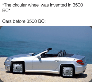 They sucked: *The circular wheel was invented in 3500  Вс*  Cars before 3500 BC They sucked