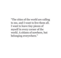 Live, World, and Citizen: The cities of the world are calling  to me, and I want to live themall  I want to leave tiny pieces of  myself in every corner of the  world. A citizen of nowhere, but  belonging everywhere.""