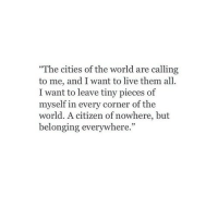 "Live, World, and Citizen: ""The cities of the world are calling  to me, and I want to live them all  I want to leave tiny pieces of  myself in every corner of the  world. A citizen of nowhere, but  belonging everywhere."""