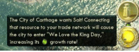 "carthage: The City of Carthage wants Salt! Connecting  that resource to your trade network will cause  the city to enter ""We Love the King Day,""  increasing growt  growth rate!"