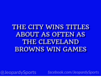 """""""What is: Boston?"""" #JeopardySports #WorldSeries https://t.co/oIUDSZR5mC: THE CITY WINS TITLES  ABOUT AS OFTEN AS  THE CLEVELAND  BROWNS WIN GAMES  @JeopardySports facebook.com/JeopardySports """"What is: Boston?"""" #JeopardySports #WorldSeries https://t.co/oIUDSZR5mC"""