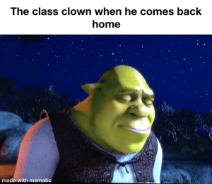 Home, Dank Memes, and Sad: The class clown when he comes back  home  made with mematic *Sad ogre noises*