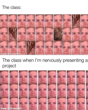 It really be like that: The class:  made with mematic  The class when l'm nervously presenting a  project  made witthmenmatitic It really be like that